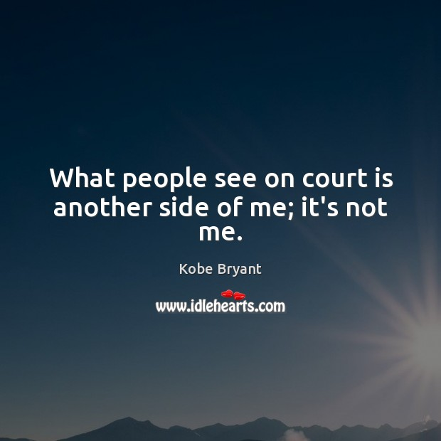 What people see on court is another side of me; it's not me. Kobe Bryant Picture Quote