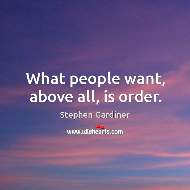 What people want, above all, is order. Stephen Gardiner Picture Quote