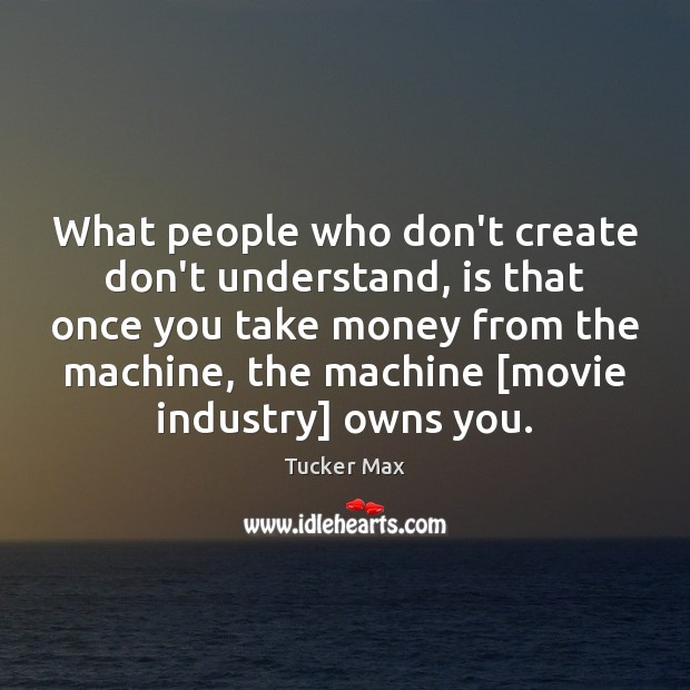 Image, What people who don't create don't understand, is that once you take