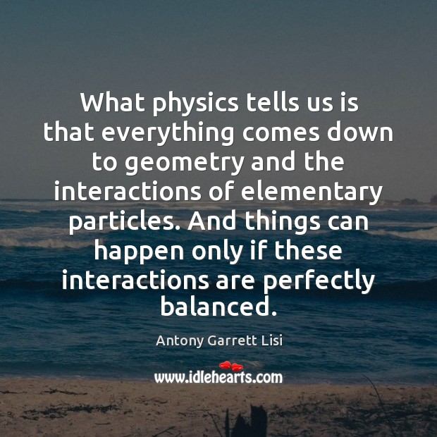 Image, What physics tells us is that everything comes down to geometry and