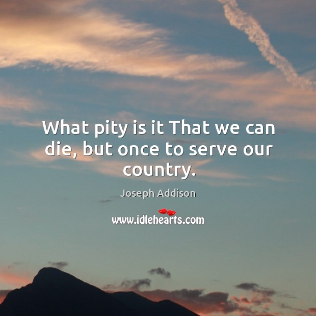 Image, What pity is it that we can die, but once to serve our country.
