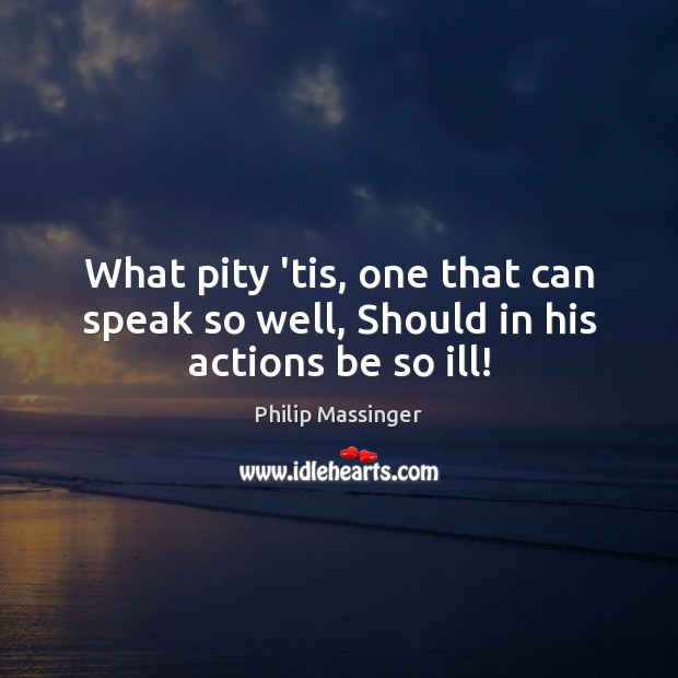 What pity 'tis, one that can speak so well, Should in his actions be so ill! Image