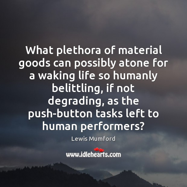 What plethora of material goods can possibly atone for a waking life Lewis Mumford Picture Quote