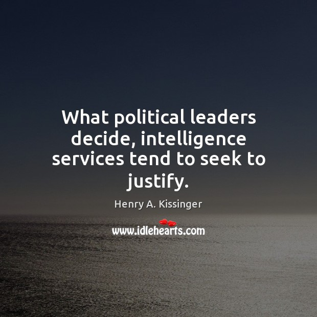 Image, What political leaders decide, intelligence services tend to seek to justify.