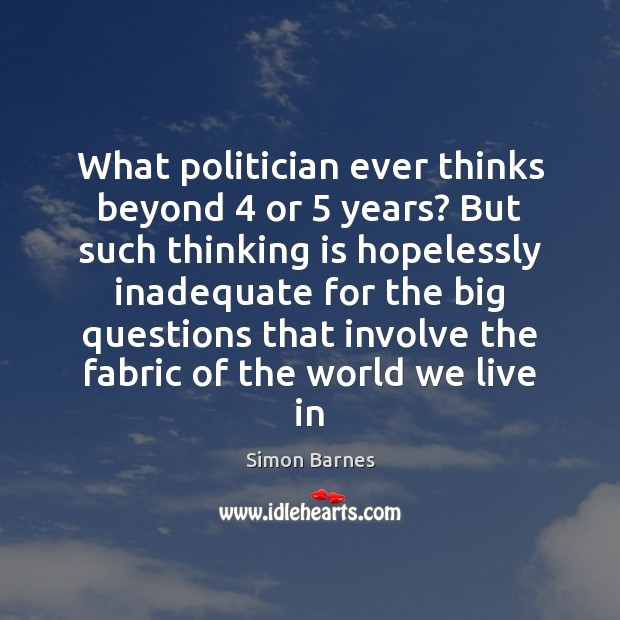 What politician ever thinks beyond 4 or 5 years? But such thinking is hopelessly Simon Barnes Picture Quote