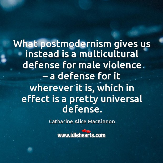 Image, What postmodernism gives us instead is a multicultural defense for male violence