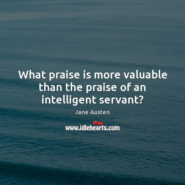Image, What praise is more valuable than the praise of an intelligent servant?