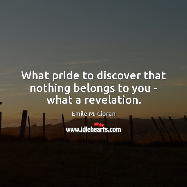 What pride to discover that nothing belongs to you – what a revelation. Image
