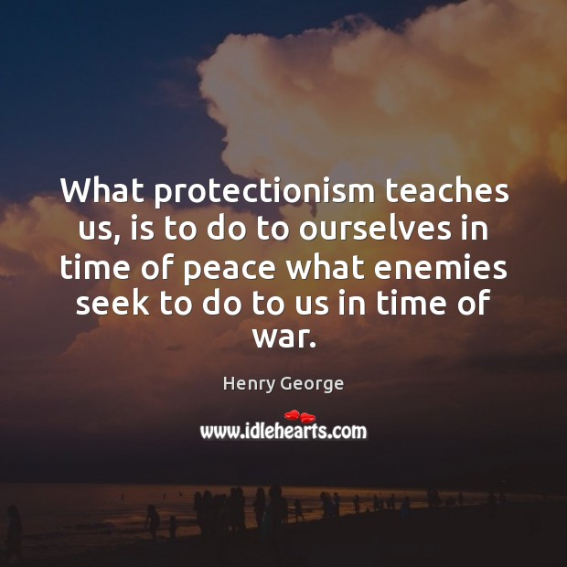 What protectionism teaches us, is to do to ourselves in time of Henry George Picture Quote