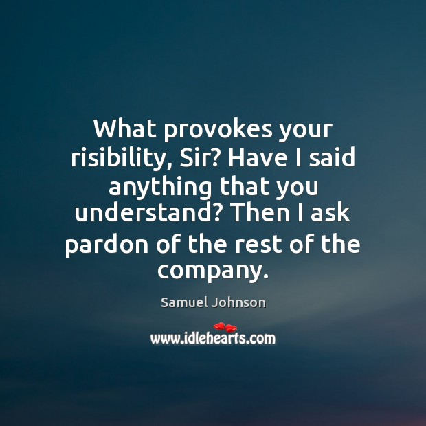 What provokes your risibility, Sir? Have I said anything that you understand? Image