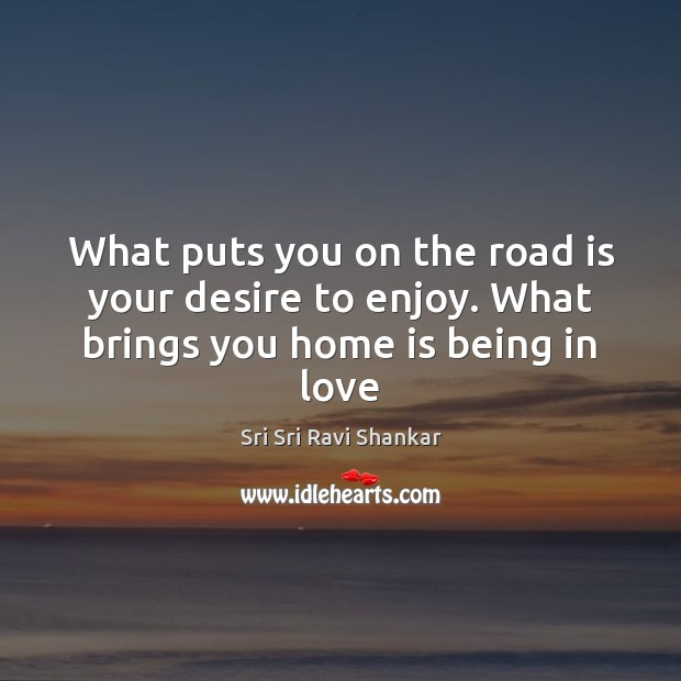 What puts you on the road is your desire to enjoy. What brings you home is being in love Home Quotes Image