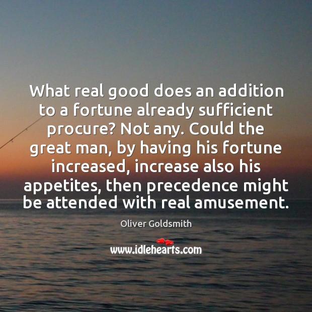What real good does an addition to a fortune already sufficient procure? Oliver Goldsmith Picture Quote