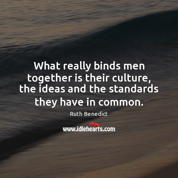 What really binds men together is their culture, the ideas and the Ruth Benedict Picture Quote