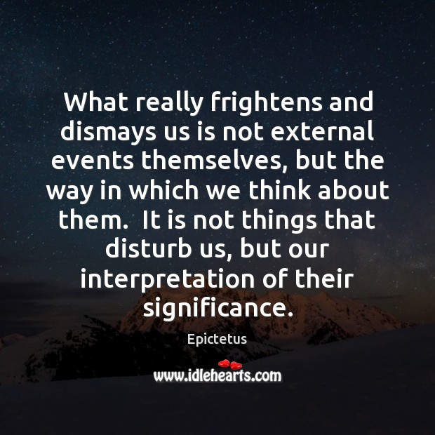 Image, What really frightens and dismays us is not external events themselves, but