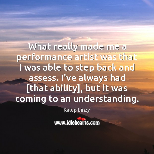 What really made me a performance artist was that I was able Kalup Linzy Picture Quote