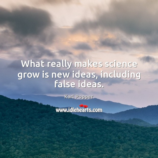 What really makes science grow is new ideas, including false ideas. Karl Popper Picture Quote
