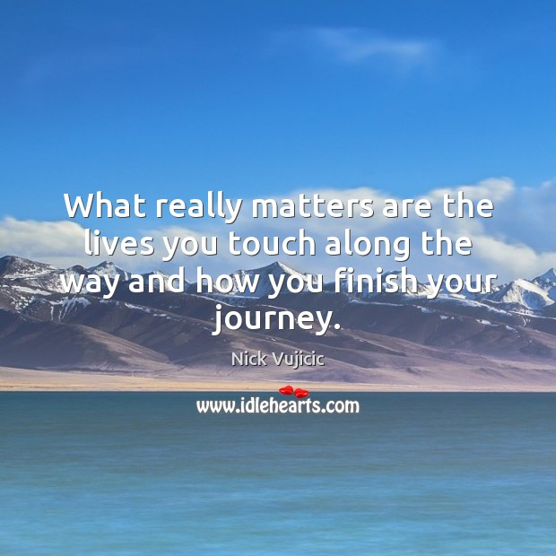 What really matters are the lives you touch along the way and how you finish your journey. Image