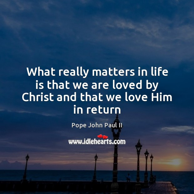 What Really Matters In Life Quotes: What Really Matters In Life Is That We Are Loved By Christ