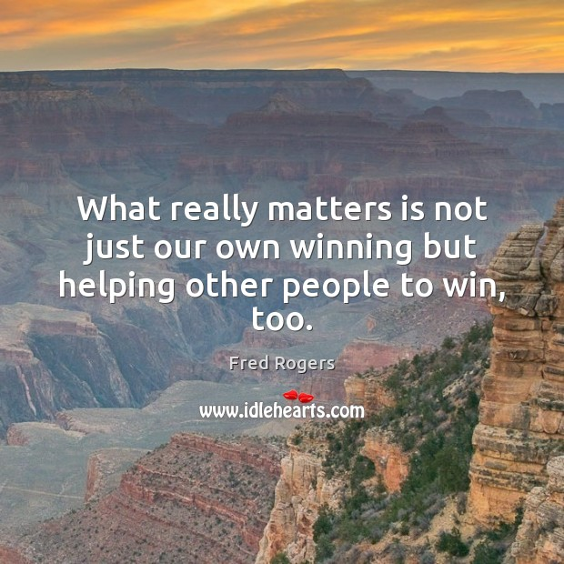 Image, What really matters is not just our own winning but helping other people to win, too.