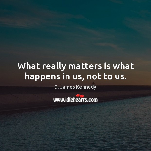 What really matters is what happens in us, not to us. Image