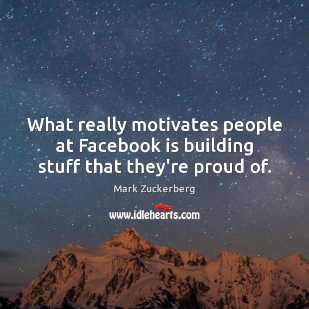Image about What really motivates people at Facebook is building stuff that they're proud of.