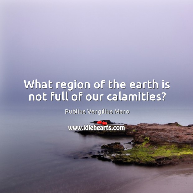 What region of the earth is not full of our calamities? Image