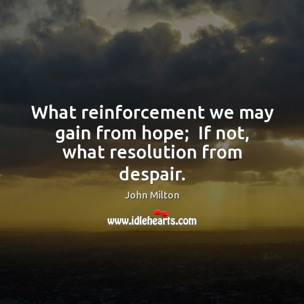 What reinforcement we may gain from hope;  If not, what resolution from despair. Image