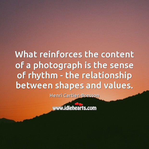What reinforces the content of a photograph is the sense of rhythm Henri Cartier-Bresson Picture Quote