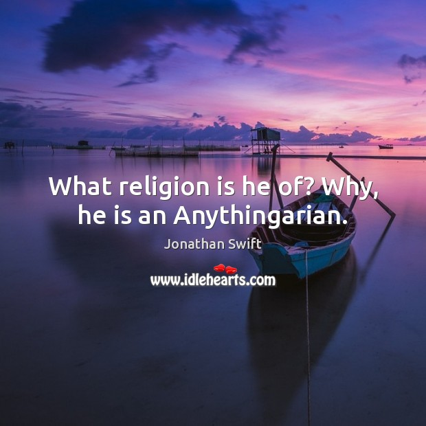What religion is he of? Why, he is an Anythingarian. Image