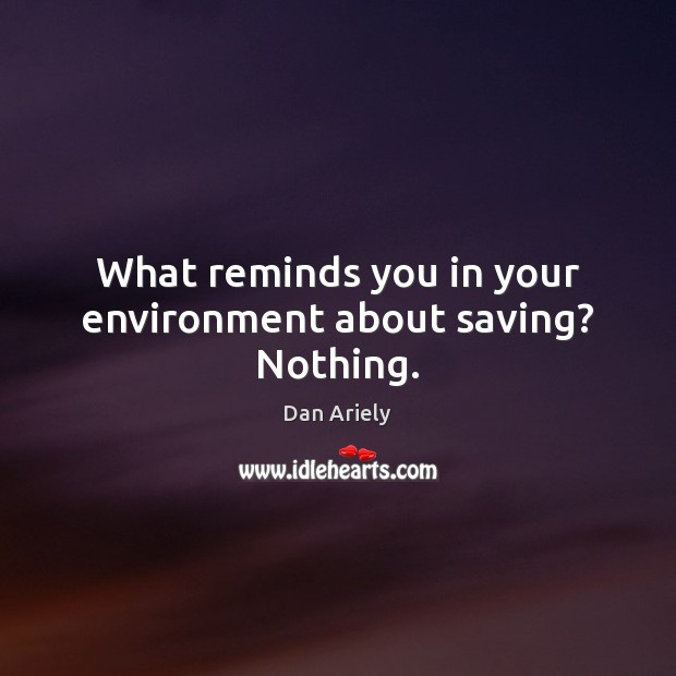 What reminds you in your environment about saving? Nothing. Dan Ariely Picture Quote