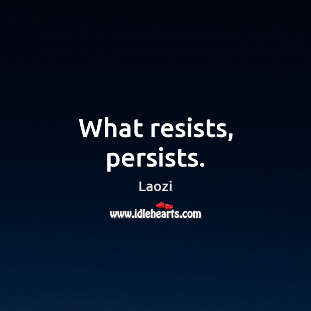 Image, What resists, persists.