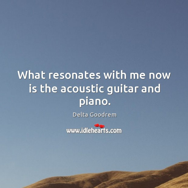 What resonates with me now is the acoustic guitar and piano. Image