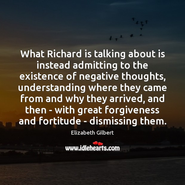 What Richard is talking about is instead admitting to the existence of Elizabeth Gilbert Picture Quote