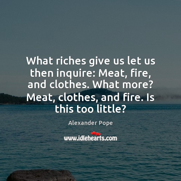What riches give us let us then inquire: Meat, fire, and clothes. Image