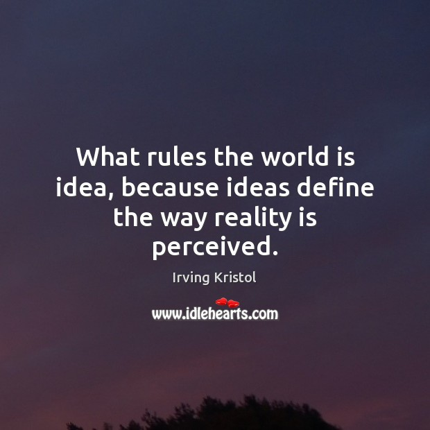 What rules the world is idea, because ideas define the way reality is perceived. Irving Kristol Picture Quote