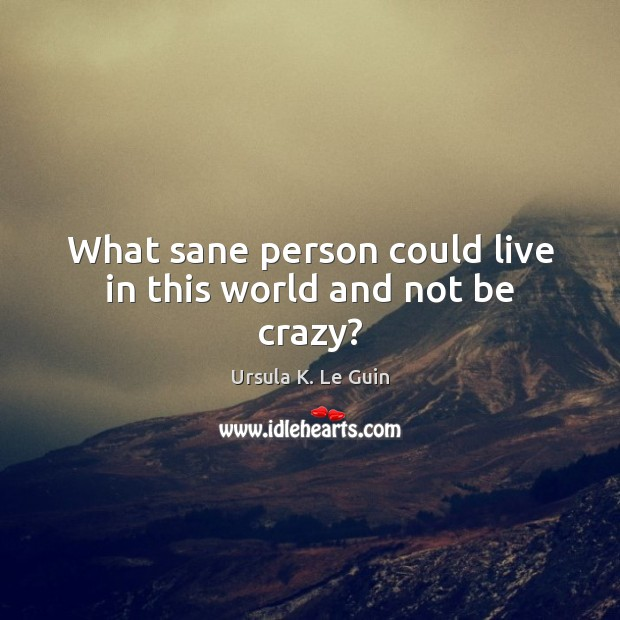 What sane person could live in this world and not be crazy? Ursula K. Le Guin Picture Quote