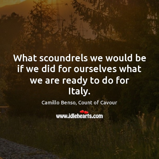 Image, What scoundrels we would be if we did for ourselves what we are ready to do for Italy.