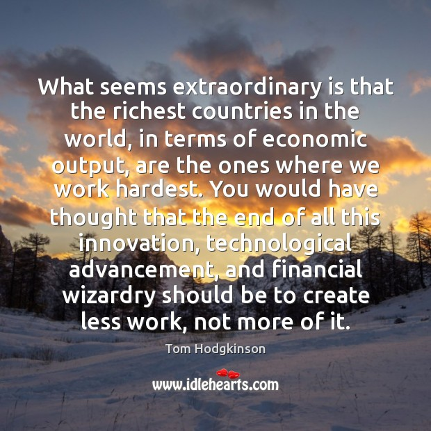 What seems extraordinary is that the richest countries in the world, in Tom Hodgkinson Picture Quote