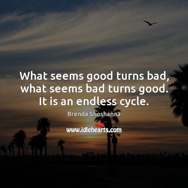What seems good turns bad, what seems bad turns good. It is an endless cycle. Image