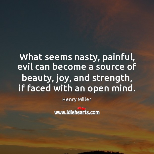 What seems nasty, painful, evil can become a source of beauty, joy, Henry Miller Picture Quote
