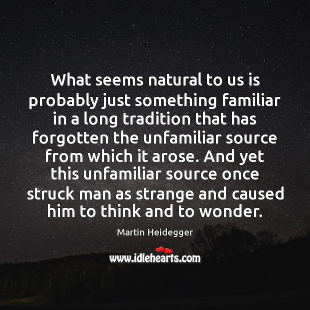 What seems natural to us is probably just something familiar in a Martin Heidegger Picture Quote