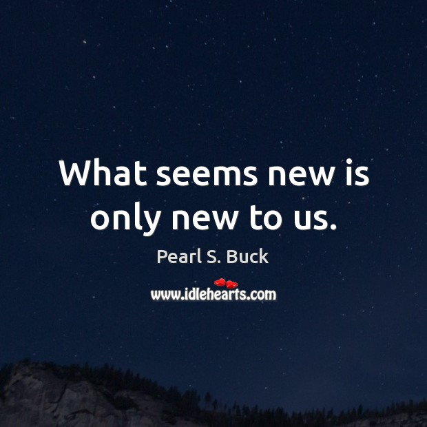 What seems new is only new to us. Pearl S. Buck Picture Quote