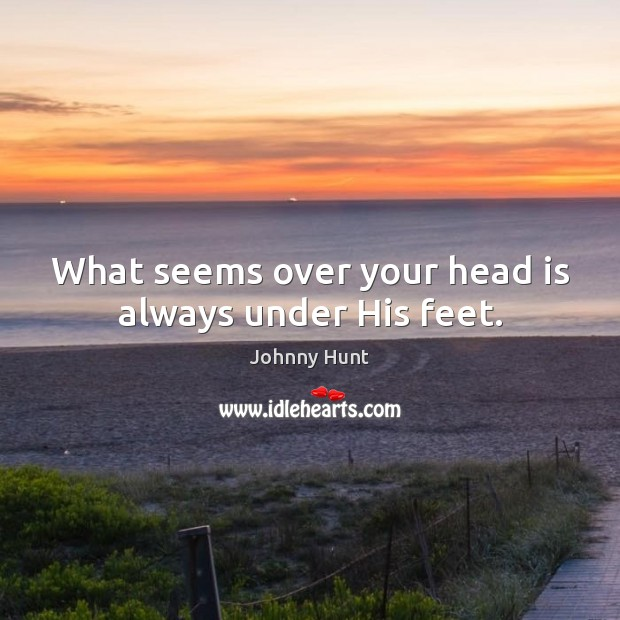 Johnny Hunt Picture Quote image saying: What seems over your head is always under His feet.