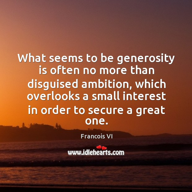 What seems to be generosity is often no more than disguised ambition Image