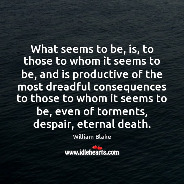 What seems to be, is, to those to whom it seems to William Blake Picture Quote