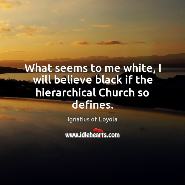 Image, What seems to me white, I will believe black if the hierarchical Church so defines.