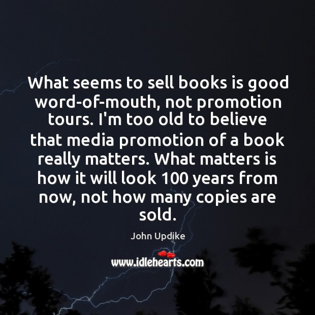 What seems to sell books is good word-of-mouth, not promotion tours. I'm John Updike Picture Quote