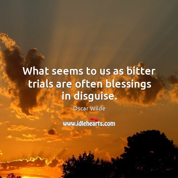Image, What seems to us as bitter trials are often blessings in disguise.