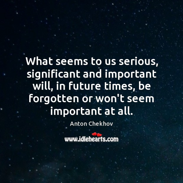 Image, What seems to us serious, significant and important will, in future times,