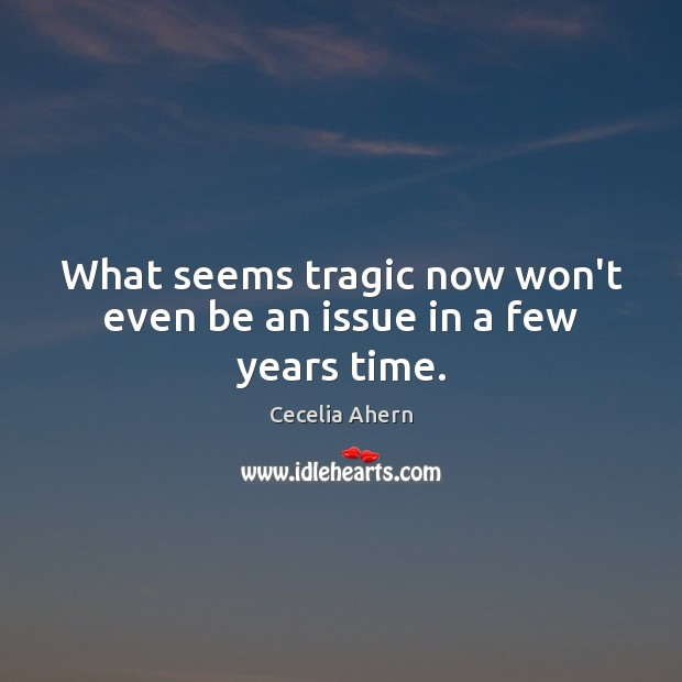 What seems tragic now won't even be an issue in a few years time. Image
